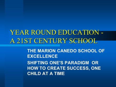 YEAR ROUND EDUCATION - A 21ST CENTURY SCHOOL THE MARION CANEDO SCHOOL OF EXCELLENCE SHIFTING ONE'S PARADIGM OR HOW TO CREATE SUCCESS, ONE CHILD AT A TIME.