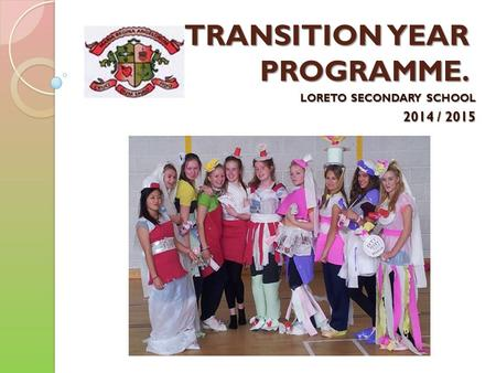 TRANSITION YEAR PROGRAMME. LORETO SECONDARY SCHOOL 2014 / 2015.