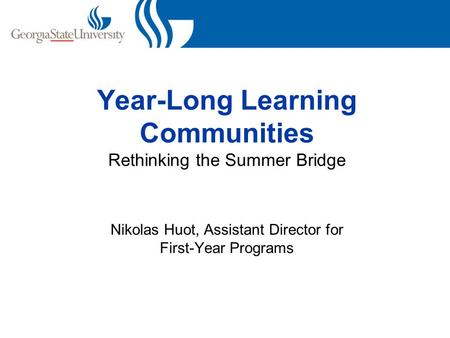 Year-Long Learning Communities Rethinking the Summer Bridge Nikolas Huot, Assistant Director for First-Year Programs.