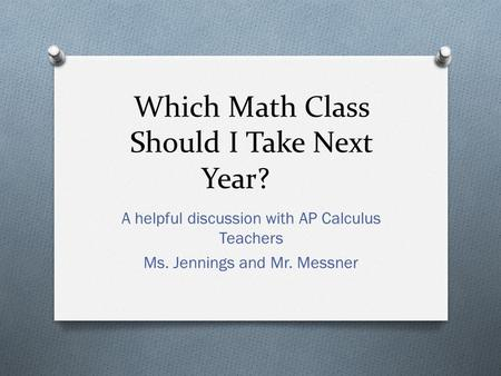 Which Math Class Should I Take Next Year? A helpful discussion with AP Calculus Teachers Ms. Jennings and Mr. Messner.