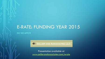 E-RATE: FUNDING YEAR 2015 DO WE APPLY? Zeller and Associates, LLC Presentation available at www.zellerandassociates.com/erate.