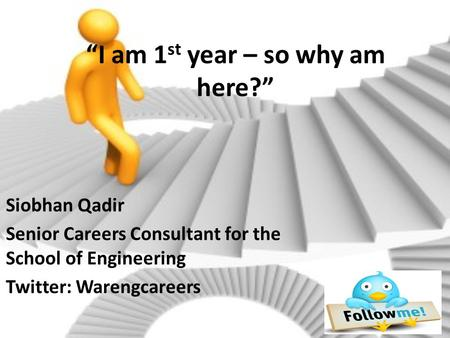 """I am 1 st year – so why am here?"" Siobhan Qadir Senior Careers Consultant for the School of Engineering Twitter: Warengcareers."