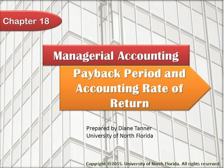 Payback Period and Accounting Rate of Return Managerial Accounting Prepared by Diane Tanner University of North Florida Chapter 18.