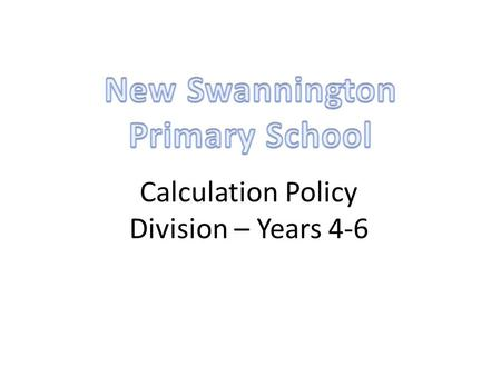 Calculation Policy Division – Years 4-6. Year 4Year 5Year 6 ÷ = signs and missing numbers Continue using a range of equations as in year 3 but with appropriate.