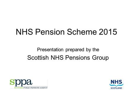 NHS Pension Scheme 2015 Presentation prepared by the Scottish NHS Pensions Group.