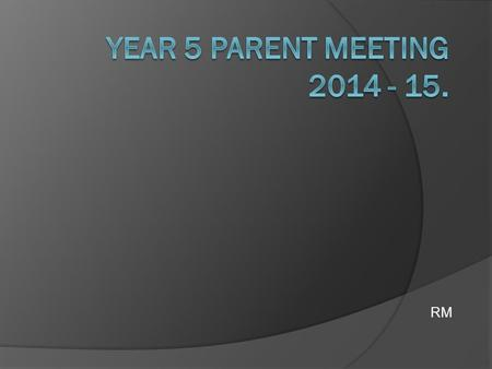 Year 5 Parent Meeting 2014 - 15. RM.