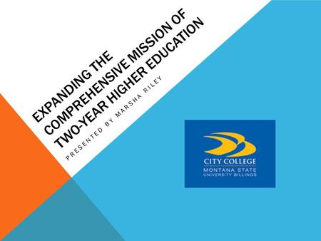 EXPANDING THE COMPREHENSIVE MISSION OF TWO-YEAR HIGHER EDUCATION PRESENTED BY MARSHA RILEY.