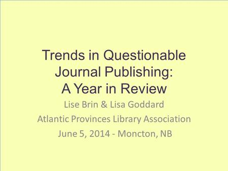 Trends in Questionable Journal Publishing: A Year in Review Lise Brin & Lisa Goddard Atlantic Provinces Library Association June 5, 2014 - Moncton, NB.