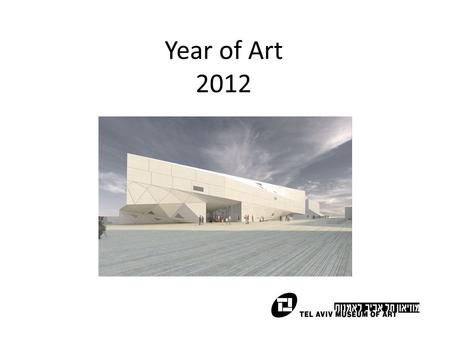 Year of Art 2012. Background The opening of the new building of the Tel Aviv Museum is a major international anchor for the city and the country. The.