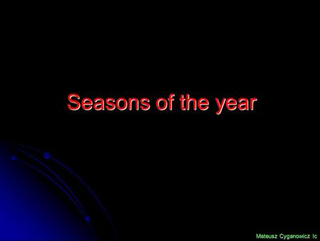 Seasons of the year Mateusz Cyganowicz Ic. Summer AutumnWinter Spring.