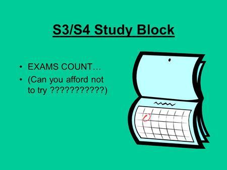 S3/S4 Study Block EXAMS COUNT… (Can you afford not to try ???????????)