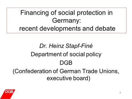 1 Dr. Heinz Stapf-Finé Department of social policy DGB (Confederation of German Trade Unions, executive board) Financing of social protection in Germany:
