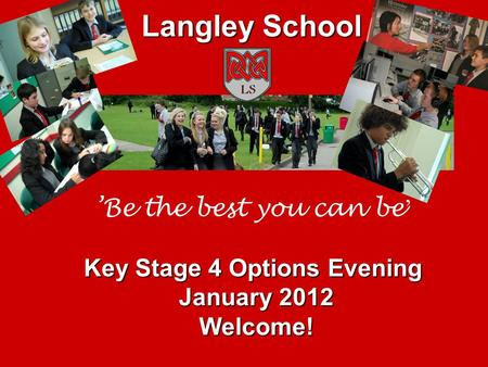 'Be the best you can be ' Key Stage 4 Options Evening January 2012 Welcome! Langley School.
