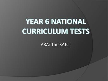 AKA: The SATs !. Today we are going to….  Consider how the KS2 SATs are prepared for…and how you can help!  See what the week looks like…  See what.