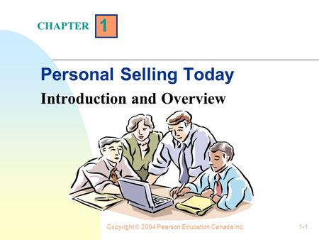 Copyright © 2004 Pearson Education Canada Inc.1-1 1 Personal Selling Today Introduction and Overview CHAPTER.