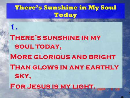 There's Sunshine in My Soul Today 1. There's sunshine in my soul today, More glorious and bright Than glows in any earthly sky, For Jesus is my light.