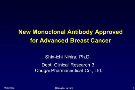 1Kitasato-Harvard Symposium 10/03/2002 New Monoclonal Antibody Approved for Advanced Breast Cancer Shin-ichi Nihira, Ph.D. Dept. Clinical Research 3 Chugai.
