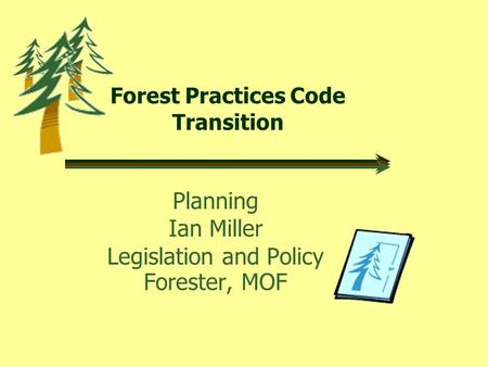 Forest Practices Code Transition Planning Ian Miller Legislation and Policy Forester, MOF.
