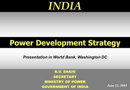 1 Power Development Strategy INDIA R.V. SHAHI SECRETARY MINISTRY OF POWER GOVERNMENT OF INDIA Presentation in World Bank, Washington DC June 23, 2003.