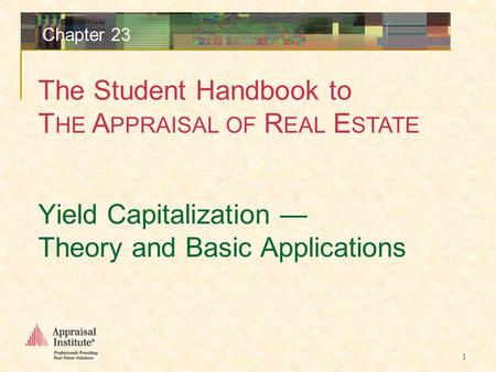 The Student Handbook to T HE A PPRAISAL OF R EAL E STATE 1 Chapter 23 Yield Capitalization — Theory and Basic Applications.