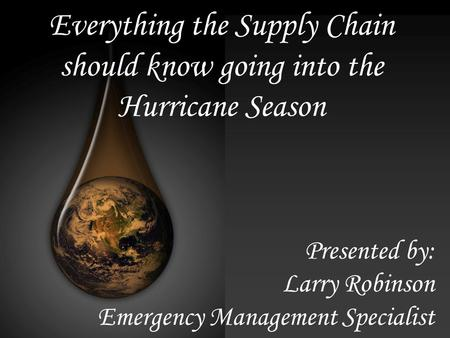Everything the Supply Chain should know going into the Hurricane Season Presented by: Larry Robinson Emergency Management Specialist.