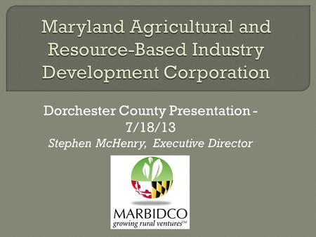 Dorchester County Presentation - 7/18/13 Stephen McHenry, Executive Director.