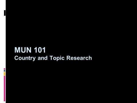 MUN 101 Country and Topic Research. Country Research: The Basics  To begin research, delegates should try to learn the basics about their country. While.