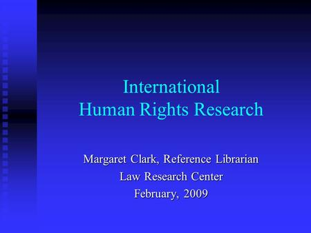 International Human Rights Research Margaret Clark, Reference Librarian Law Research Center February, 2009.