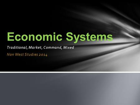 Traditional, Market, Command, Mixed Non West Studies 2014 Economic Systems.