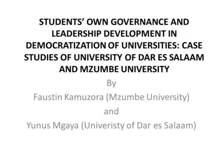 <strong>STUDENTS</strong>' OWN GOVERNANCE AND <strong>LEADERSHIP</strong> DEVELOPMENT IN DEMOCRATIZATION OF UNIVERSITIES: CASE STUDIES OF UNIVERSITY OF DAR ES SALAAM AND MZUMBE UNIVERSITY.