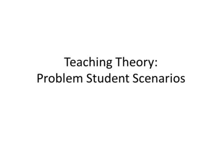 Teaching Theory: Problem Student Scenarios. Use the following scenarios to determine how you would deal with these in a classroom situation Take a chance.