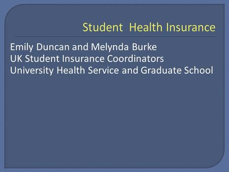 Emily Duncan and Melynda Burke UK Student Insurance Coordinators University Health Service and Graduate School.