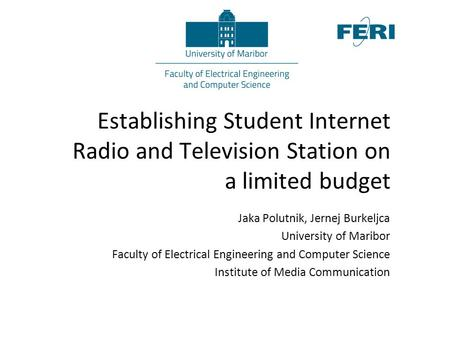 Establishing Student Internet Radio and Television Station on a limited budget Jaka Polutnik, Jernej Burkeljca University of Maribor Faculty of Electrical.