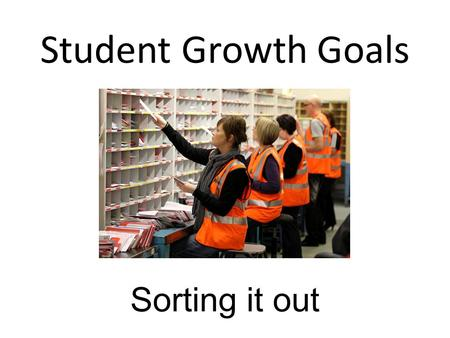 Student Growth Goals Sorting it out. Over- arching Goal 2.