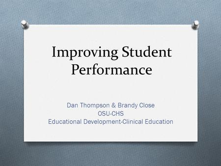 Improving Student Performance Dan Thompson & Brandy Close OSU-CHS Educational Development-Clinical Education.