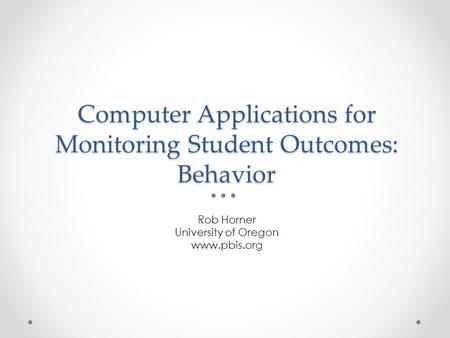 Computer Applications for Monitoring Student Outcomes: Behavior Rob Horner University of Oregon www.pbis.org.