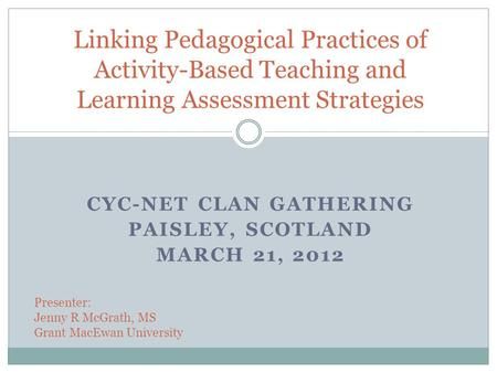 CYC-NET CLAN GATHERING PAISLEY, SCOTLAND MARCH 21, 2012 Linking Pedagogical Practices of Activity-Based Teaching and Learning Assessment Strategies Presenter: