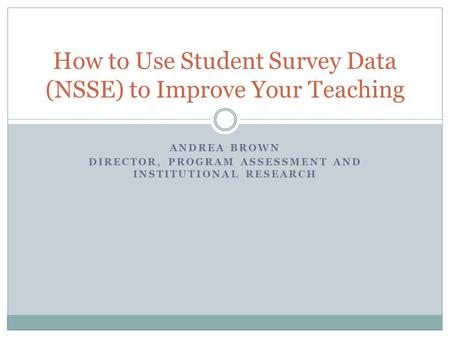 ANDREA BROWN DIRECTOR, PROGRAM ASSESSMENT AND INSTITUTIONAL RESEARCH How to Use Student Survey Data (NSSE) to Improve Your Teaching.