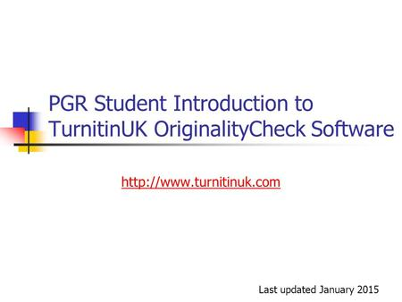 PGR Student Introduction to TurnitinUK OriginalityCheck Software  Last updated January 2015.