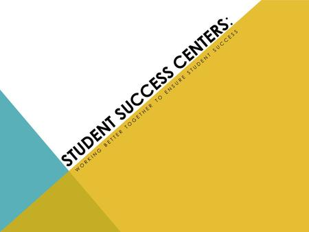 STUDENT SUCCESS CENTERS : WORKING BETTER TOGETHER TO ENSURE STUDENT SUCCESS.