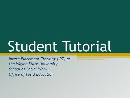 Student Tutorial Intern Placement Tracking (IPT) at the Wayne State University School of Social Work – Office of Field Education This tutorial will walk.