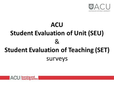 ACU Student Evaluation of Unit (SEU) & Student Evaluation of Teaching (SET) surveys.