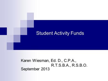 Student Activity Funds Karen Wiesman, Ed. D., C.P.A., R.T.S.B.A., R.S.B.O. September 2013.
