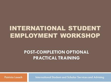 INTERNATIONAL STUDENT EMPLOYMENT WORKSHOP POST-COMPLETION OPTIONAL PRACTICAL TRAINING Patricia LauschInternational Student and Scholar Services and Advising.