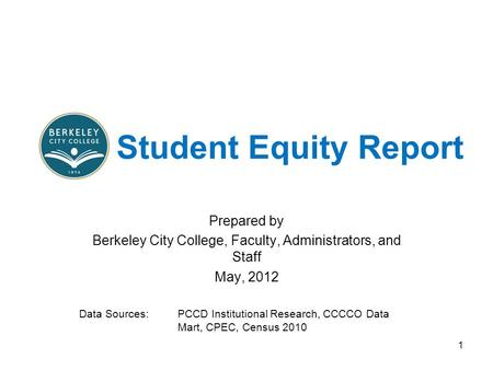 Student Equity Report Prepared by Berkeley City College, Faculty, Administrators, and Staff May, 2012 Data Sources: PCCD Institutional Research, CCCCO.