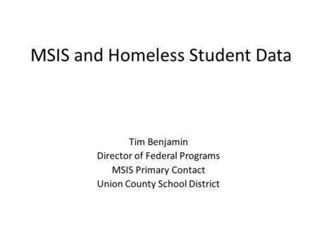 MSIS and Homeless Student Data Tim Benjamin Director of Federal Programs MSIS Primary Contact Union County School District.