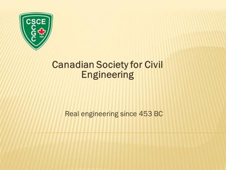 Canadian Society for Civil Engineering Real engineering since 453 BC.