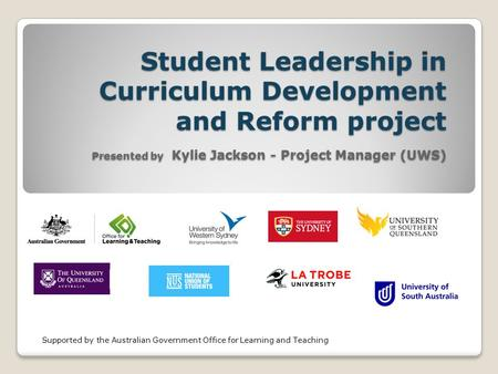 Student Leadership in Curriculum Development and Reform project Presented by Kylie Jackson - Project Manager (UWS) Supported by the Australian Government.