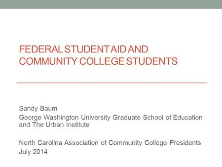 FEDERAL STUDENT AID AND COMMUNITY COLLEGE STUDENTS Sandy Baum George Washington University Graduate School of Education and The Urban Institute North Carolina.