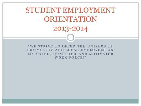 """WE STRIVE TO OFFER THE UNIVERSITY COMMUNITY AND LOCAL EMPLOYERS AN EDUCATED, QUALIFIED AND MOTIVATED WORK FORCE!"" STUDENT EMPLOYMENT ORIENTATION 2013-2014."